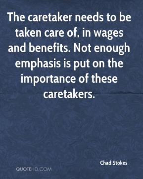 Chad Stokes - The caretaker needs to be taken care of, in wages and benefits. Not enough emphasis is put on the importance of these caretakers.