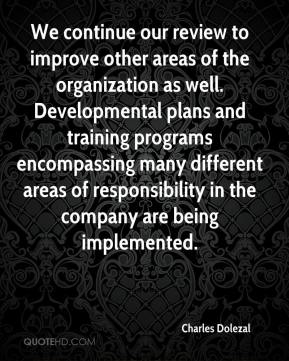 Charles Dolezal - We continue our review to improve other areas of the organization as well. Developmental plans and training programs encompassing many different areas of responsibility in the company are being implemented.