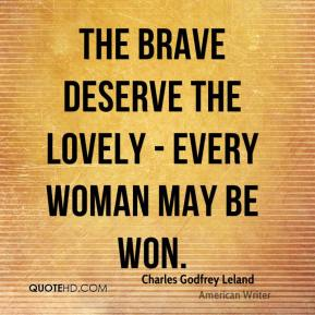 Charles Godfrey Leland - The brave deserve the lovely - every woman may be won.