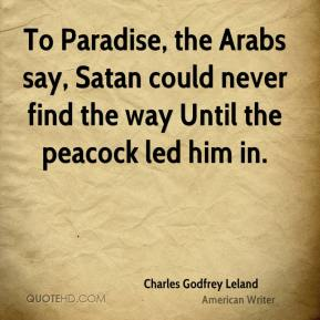 Charles Godfrey Leland - To Paradise, the Arabs say, Satan could never find the way Until the peacock led him in.