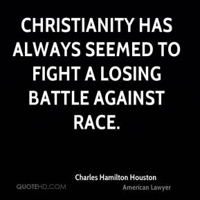Charles Hamilton Houston - Christianity has always seemed to fight a losing battle against race.