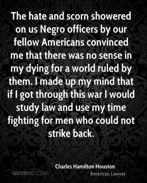 Charles Hamilton Houston - The hate and scorn showered on us Negro officers by our fellow Americans convinced me that there was no sense in my dying for a world ruled by them. I made up my mind that if I got through this war I would study law and use my time fighting for men who could not strike back.