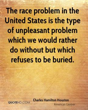 The race problem in the United States is the type of unpleasant problem which we would rather do without but which refuses to be buried.