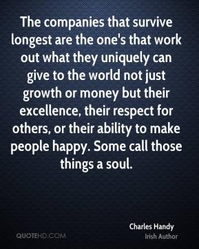 The companies that survive longest are the one's that work out what they uniquely can give to the world not just growth or money but their excellence, their respect for others, or their ability to make people happy. Some call those things a soul.