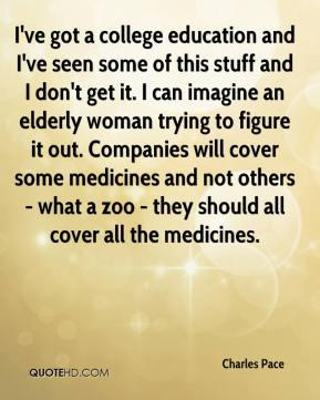 Charles Pace - I've got a college education and I've seen some of this stuff and I don't get it. I can imagine an elderly woman trying to figure it out. Companies will cover some medicines and not others - what a zoo - they should all cover all the medicines.
