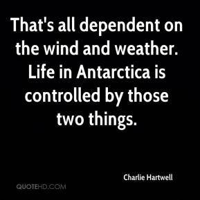 Charlie Hartwell - That's all dependent on the wind and weather. Life in Antarctica is controlled by those two things.