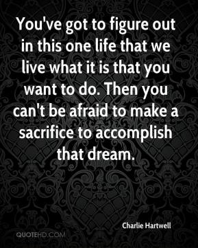 You've got to figure out in this one life that we live what it is that you want to do. Then you can't be afraid to make a sacrifice to accomplish that dream.