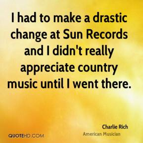 Charlie Rich - I had to make a drastic change at Sun Records and I didn't really appreciate country music until I went there.