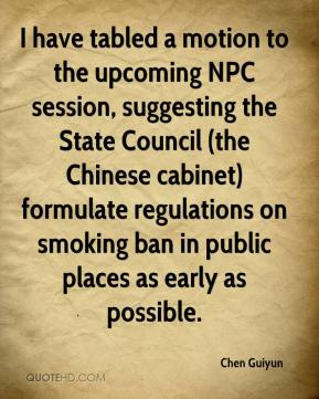 Chen Guiyun - I have tabled a motion to the upcoming NPC session, suggesting the State Council (the Chinese cabinet) formulate regulations on smoking ban in public places as early as possible.