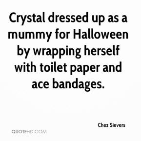 Chez Sievers - Crystal dressed up as a mummy for Halloween by wrapping herself with toilet paper and ace bandages.