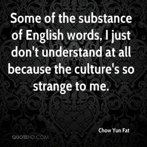 Some of the substance of English words, I just don't understand at all because the culture's so strange to me.