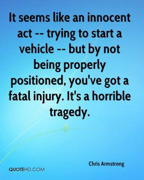 Chris Armstrong - It seems like an innocent act -- trying to start a vehicle -- but by not being properly positioned, you've got a fatal injury. It's a horrible tragedy.