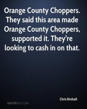 Chris Birdsall - Orange County Choppers. They said this area made Orange County Choppers, supported it. They're looking to cash in on that.