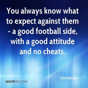 Chris Breslan - You always know what to expect against them - a good football side, with a good attitude and no cheats.