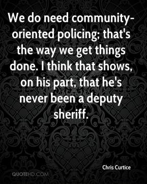 Chris Curtice - We do need community-oriented policing; that's the way we get things done. I think that shows, on his part, that he's never been a deputy sheriff.