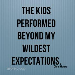 Chris Hanks - The kids performed beyond my wildest expectations.