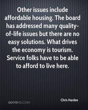 Chris Hardee - Other issues include affordable housing. The board has addressed many quality-of-life issues but there are no easy solutions. What drives the economy is tourism. Service folks have to be able to afford to live here.