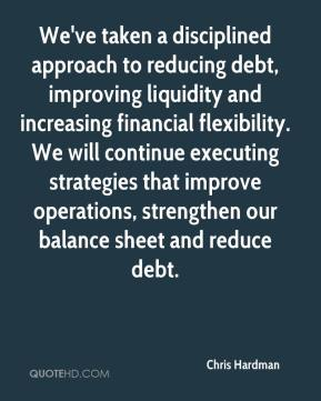 Chris Hardman - We've taken a disciplined approach to reducing debt, improving liquidity and increasing financial flexibility. We will continue executing strategies that improve operations, strengthen our balance sheet and reduce debt.