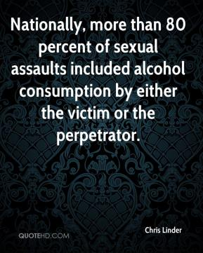 Chris Linder - Nationally, more than 80 percent of sexual assaults included alcohol consumption by either the victim or the perpetrator.