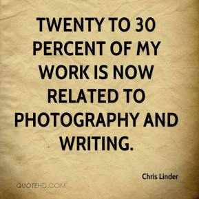 Chris Linder - Twenty to 30 percent of my work is now related to photography and writing.