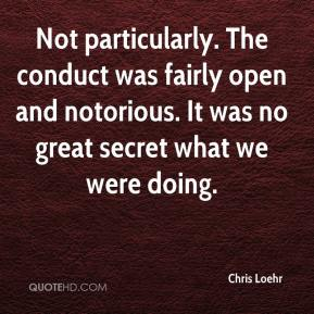 Chris Loehr - Not particularly. The conduct was fairly open and notorious. It was no great secret what we were doing.