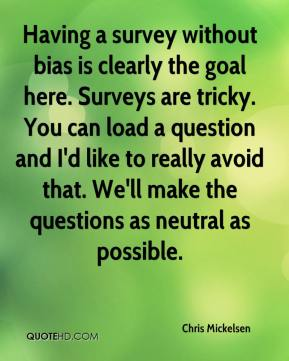 Chris Mickelsen - Having a survey without bias is clearly the goal here. Surveys are tricky. You can load a question and I'd like to really avoid that. We'll make the questions as neutral as possible.