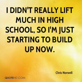 Chris Norwell - I didn't really lift much in high school, so I'm just starting to build up now.
