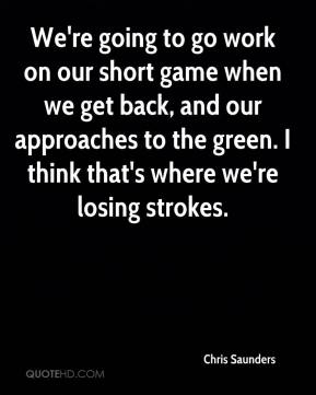 Chris Saunders - We're going to go work on our short game when we get back, and our approaches to the green. I think that's where we're losing strokes.