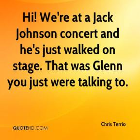 Chris Terrio - Hi! We're at a Jack Johnson concert and he's just walked on stage. That was Glenn you just were talking to.