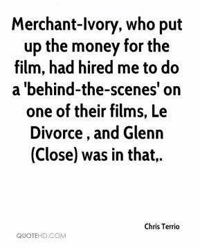 Chris Terrio - Merchant-Ivory, who put up the money for the film, had hired me to do a 'behind-the-scenes' on one of their films, Le Divorce , and Glenn (Close) was in that.