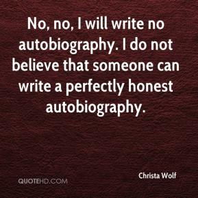 Christa Wolf - No, no, I will write no autobiography. I do not believe that someone can write a perfectly honest autobiography.