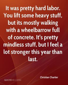 Christian Chartier - It was pretty hard labor. You lift some heavy stuff, but its mostly walking with a wheelbarrow full of concrete. It's pretty mindless stuff, but I feel a lot stronger this year than last.