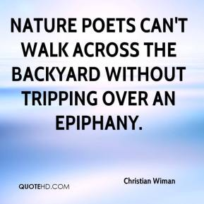 Christian Wiman - Nature poets can't walk across the backyard without tripping over an epiphany.