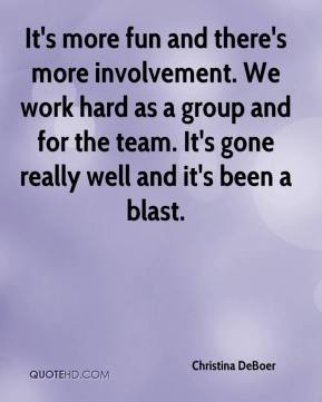 Christina DeBoer - It's more fun and there's more involvement. We work hard as a group and for the team. It's gone really well and it's been a blast.