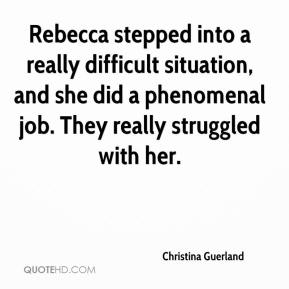 Christina Guerland - Rebecca stepped into a really difficult situation, and she did a phenomenal job. They really struggled with her.