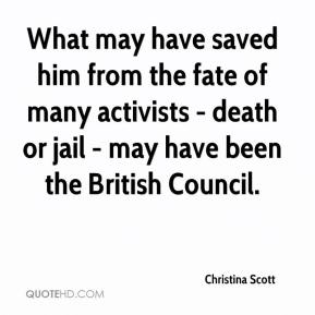 Christina Scott - What may have saved him from the fate of many activists - death or jail - may have been the British Council.