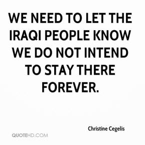 Christine Cegelis - We need to let the Iraqi people know we do not intend to stay there forever.