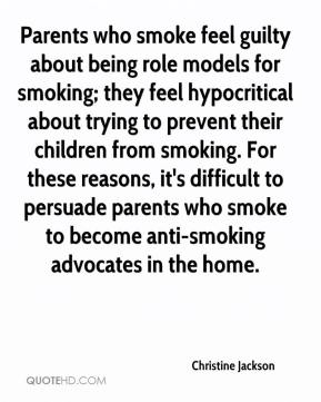 Christine Jackson - Parents who smoke feel guilty about being role models for smoking; they feel hypocritical about trying to prevent their children from smoking. For these reasons, it's difficult to persuade parents who smoke to become anti-smoking advocates in the home.