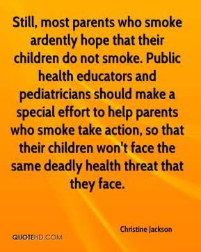 Christine Jackson - Still, most parents who smoke ardently hope that their children do not smoke. Public health educators and pediatricians should make a special effort to help parents who smoke take action, so that their children won't face the same deadly health threat that they face.