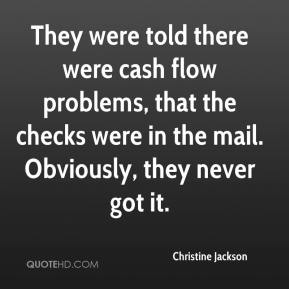 Christine Jackson - They were told there were cash flow problems, that the checks were in the mail. Obviously, they never got it.