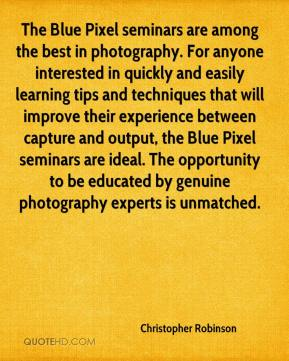 Christopher Robinson - The Blue Pixel seminars are among the best in photography. For anyone interested in quickly and easily learning tips and techniques that will improve their experience between capture and output, the Blue Pixel seminars are ideal. The opportunity to be educated by genuine photography experts is unmatched.