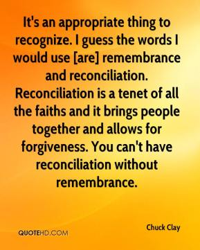 Chuck Clay - It's an appropriate thing to recognize. I guess the words I would use [are] remembrance and reconciliation. Reconciliation is a tenet of all the faiths and it brings people together and allows for forgiveness. You can't have reconciliation without remembrance.