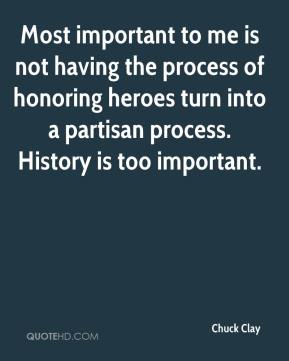 Chuck Clay - Most important to me is not having the process of honoring heroes turn into a partisan process. History is too important.