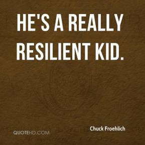 Chuck Froehlich - He's a really resilient kid.