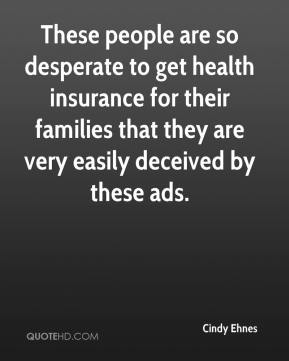 Cindy Ehnes - These people are so desperate to get health insurance for their families that they are very easily deceived by these ads.