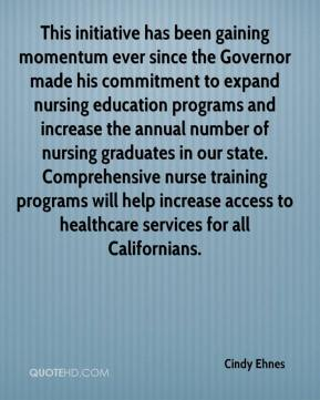 Cindy Ehnes - This initiative has been gaining momentum ever since the Governor made his commitment to expand nursing education programs and increase the annual number of nursing graduates in our state. Comprehensive nurse training programs will help increase access to healthcare services for all Californians.