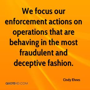 We focus our enforcement actions on operations that are behaving in the most fraudulent and deceptive fashion.