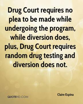 Claire Espina - Drug Court requires no plea to be made while undergoing the program, while diversion does, plus, Drug Court requires random drug testing and diversion does not.