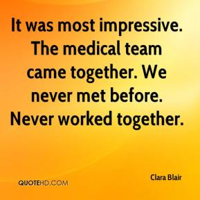 Clara Blair - It was most impressive. The medical team came together. We never met before. Never worked together.