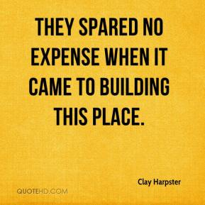 Clay Harpster - They spared no expense when it came to building this place.